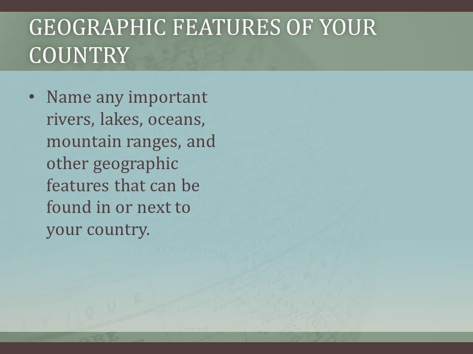 GEOGRAPHIC FEATURES OF YOUR COUNTRY Name any important rivers, lakes, oceans, mountain ranges, and other geographic features that can be found in or next to your country.