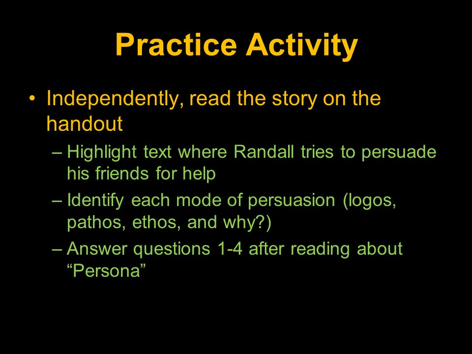 Practice Activity Independently, read the story on the handout –Highlight text where Randall tries to persuade his friends for help –Identify each mode of persuasion (logos, pathos, ethos, and why ) –Answer questions 1-4 after reading about Persona