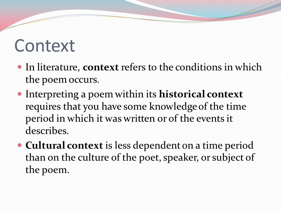 Context In literature, context refers to the conditions in which the poem occurs.