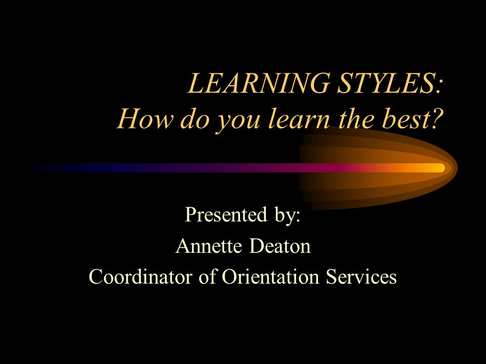 LEARNING STYLES: How do you learn the best? Presented by: Annette Deaton Coordinator of Orientation Services