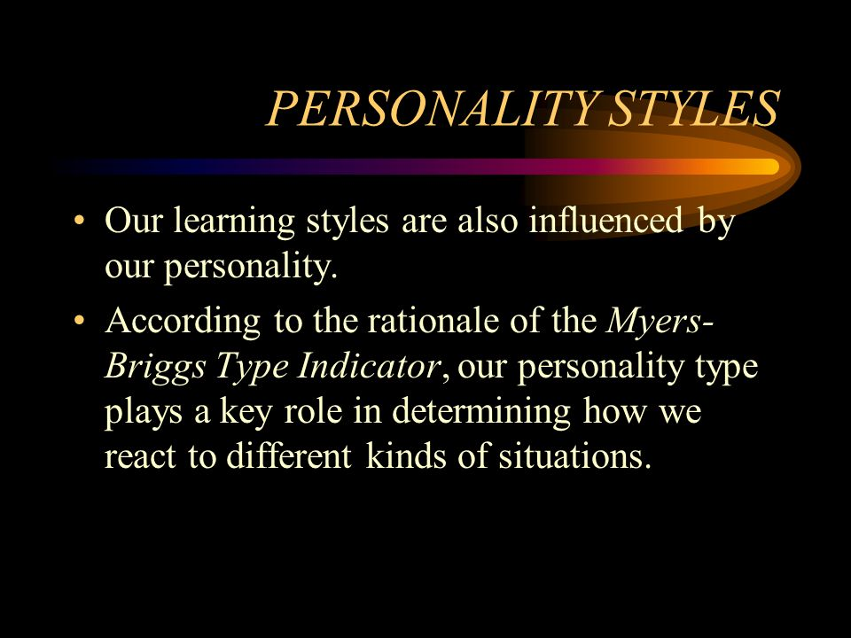 PERSONALITY STYLES Our learning styles are also influenced by our personality. According to the rationale of the Myers- Briggs Type Indicator, our per