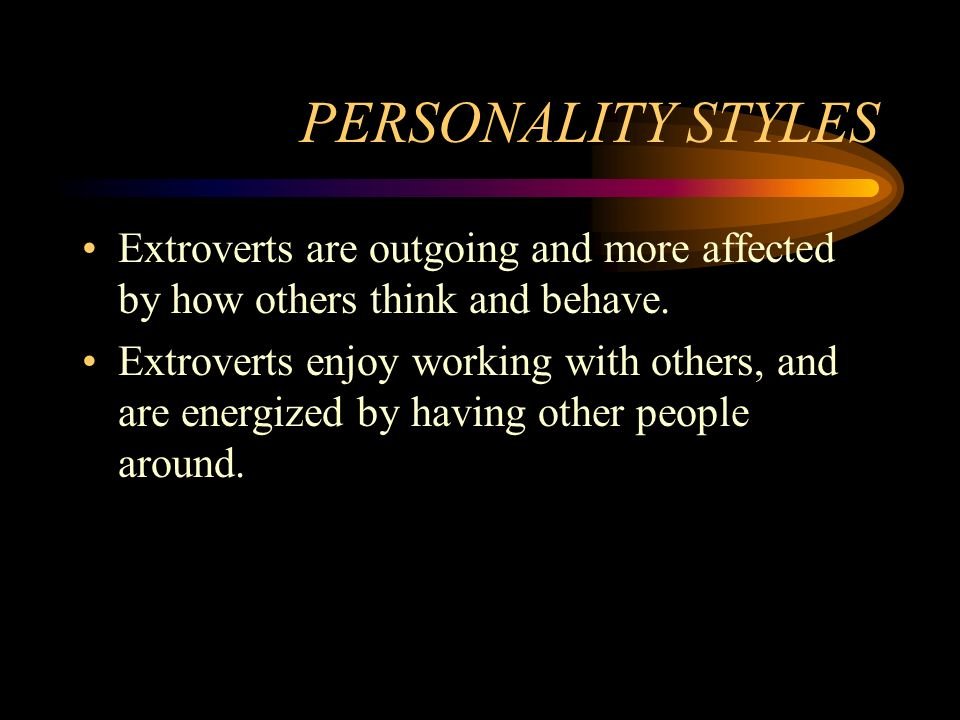PERSONALITY STYLES Extroverts are outgoing and more affected by how others think and behave.