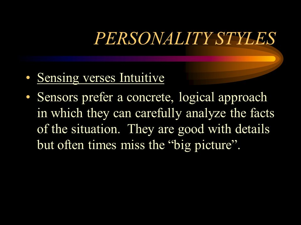 PERSONALITY STYLES Sensing verses Intuitive Sensors prefer a concrete, logical approach in which they can carefully analyze the facts of the situation.