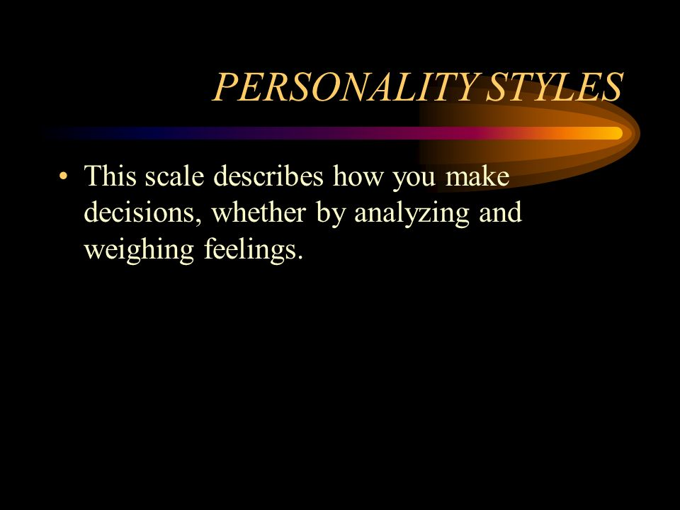 PERSONALITY STYLES This scale describes how you make decisions, whether by analyzing and weighing feelings.