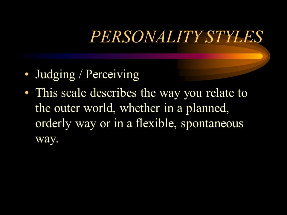 PERSONALITY STYLES Judging / Perceiving This scale describes the way you relate to the outer world, whether in a planned, orderly way or in a flexible
