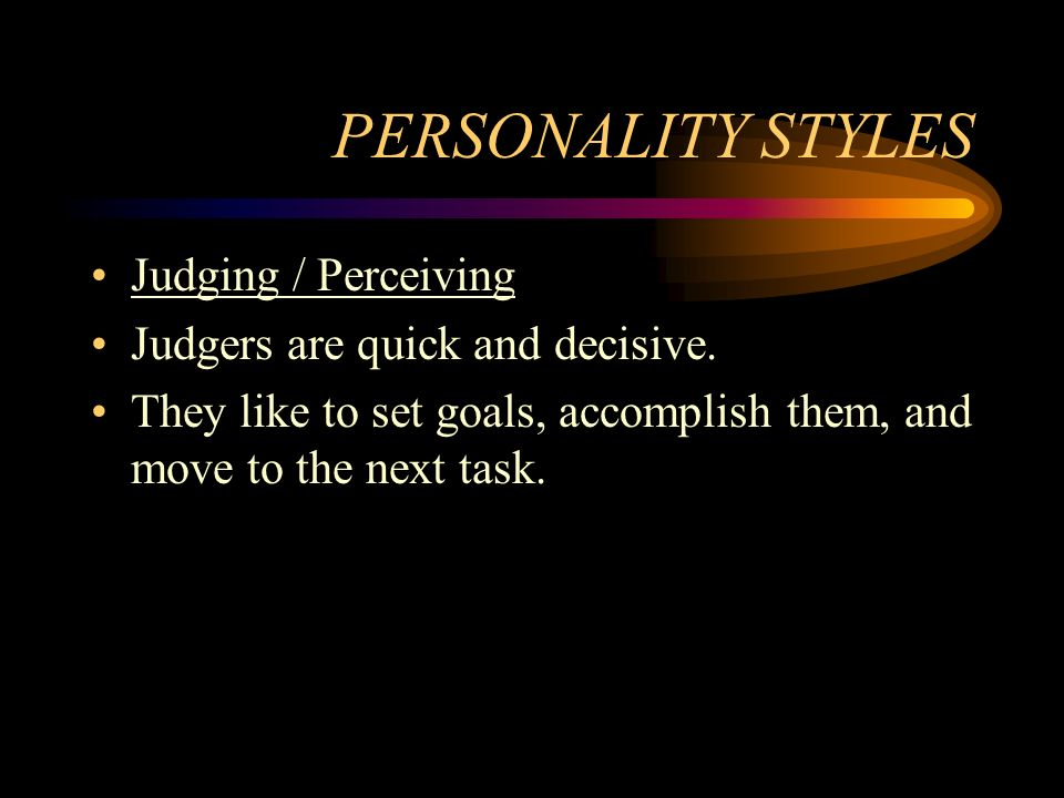PERSONALITY STYLES Judging / Perceiving Judgers are quick and decisive. They like to set goals, accomplish them, and move to the next task.