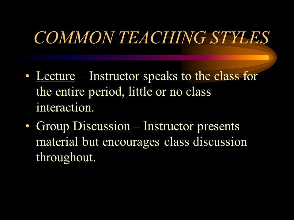 COMMON TEACHING STYLES Lecture – Instructor speaks to the class for the entire period, little or no class interaction. Group Discussion – Instructor p