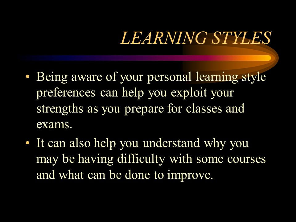LEARNING STYLES Being aware of your personal learning style preferences can help you exploit your strengths as you prepare for classes and exams. It c