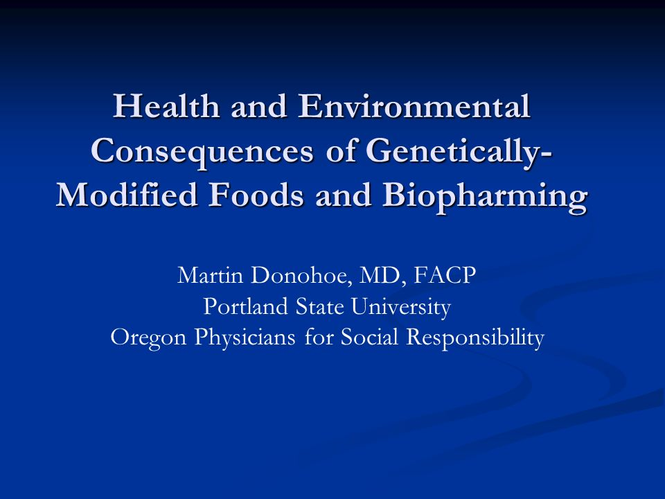 Health and Environmental Consequences of Genetically- Modified Foods and Biopharming Martin Donohoe, MD, FACP Portland State University Oregon Physicians for Social Responsibility