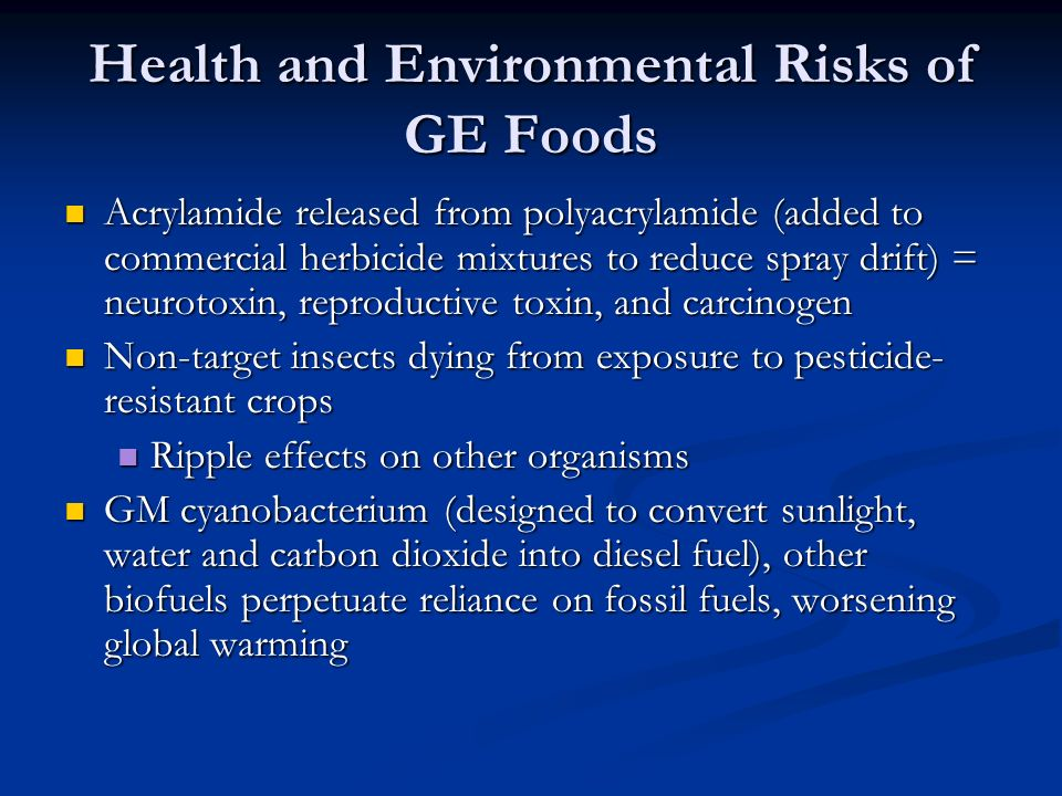 Health and Environmental Risks of GE Foods Acrylamide released from polyacrylamide (added to commercial herbicide mixtures to reduce spray drift) = neurotoxin, reproductive toxin, and carcinogen Acrylamide released from polyacrylamide (added to commercial herbicide mixtures to reduce spray drift) = neurotoxin, reproductive toxin, and carcinogen Non-target insects dying from exposure to pesticide- resistant crops Non-target insects dying from exposure to pesticide- resistant crops Ripple effects on other organisms Ripple effects on other organisms GM cyanobacterium (designed to convert sunlight, water and carbon dioxide into diesel fuel), other biofuels perpetuate reliance on fossil fuels, worsening global warming GM cyanobacterium (designed to convert sunlight, water and carbon dioxide into diesel fuel), other biofuels perpetuate reliance on fossil fuels, worsening global warming