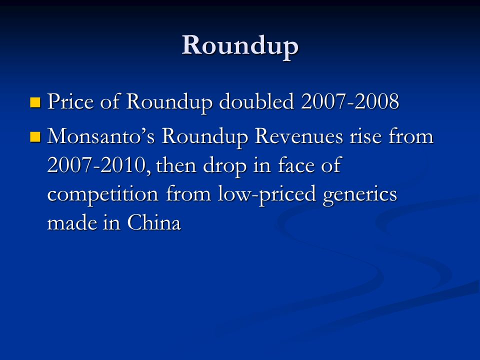Roundup Price of Roundup doubled 2007-2008 Price of Roundup doubled 2007-2008 Monsanto's Roundup Revenues rise from 2007-2010, then drop in face of competition from low-priced generics made in China Monsanto's Roundup Revenues rise from 2007-2010, then drop in face of competition from low-priced generics made in China