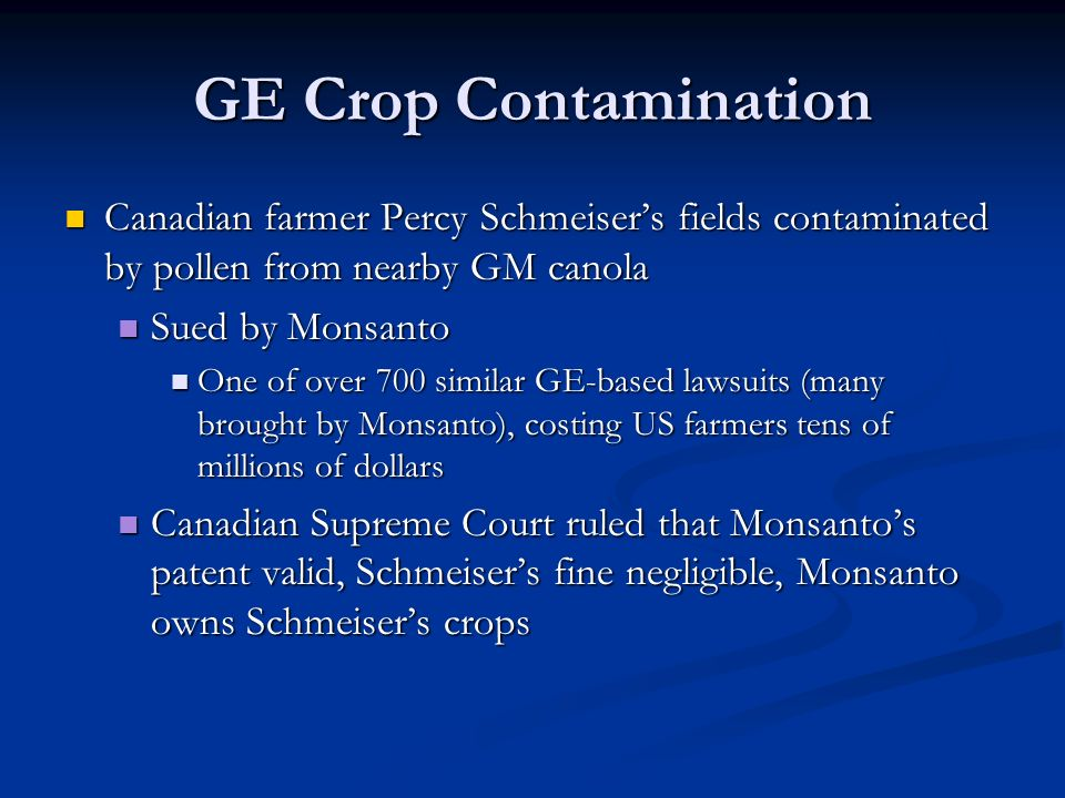 GE Crop Contamination Canadian farmer Percy Schmeiser's fields contaminated by pollen from nearby GM canola Canadian farmer Percy Schmeiser's fields contaminated by pollen from nearby GM canola Sued by Monsanto Sued by Monsanto One of over 700 similar GE-based lawsuits (many brought by Monsanto), costing US farmers tens of millions of dollars One of over 700 similar GE-based lawsuits (many brought by Monsanto), costing US farmers tens of millions of dollars Canadian Supreme Court ruled that Monsanto's patent valid, Schmeiser's fine negligible, Monsanto owns Schmeiser's crops Canadian Supreme Court ruled that Monsanto's patent valid, Schmeiser's fine negligible, Monsanto owns Schmeiser's crops