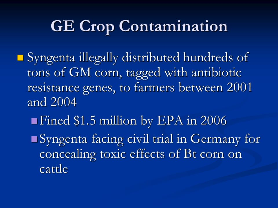 GE Crop Contamination Syngenta illegally distributed hundreds of tons of GM corn, tagged with antibiotic resistance genes, to farmers between 2001 and 2004 Syngenta illegally distributed hundreds of tons of GM corn, tagged with antibiotic resistance genes, to farmers between 2001 and 2004 Fined $1.5 million by EPA in 2006 Fined $1.5 million by EPA in 2006 Syngenta facing civil trial in Germany for concealing toxic effects of Bt corn on cattle Syngenta facing civil trial in Germany for concealing toxic effects of Bt corn on cattle