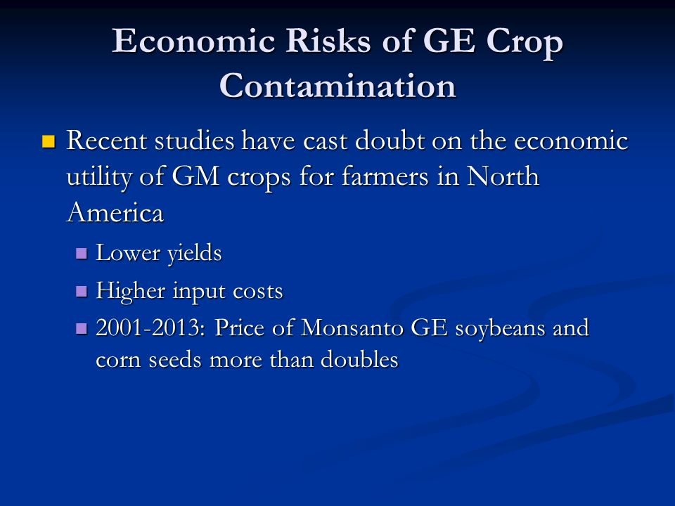 Economic Risks of GE Crop Contamination Recent studies have cast doubt on the economic utility of GM crops for farmers in North America Recent studies have cast doubt on the economic utility of GM crops for farmers in North America Lower yields Lower yields Higher input costs Higher input costs 2001-2013: Price of Monsanto GE soybeans and corn seeds more than doubles 2001-2013: Price of Monsanto GE soybeans and corn seeds more than doubles