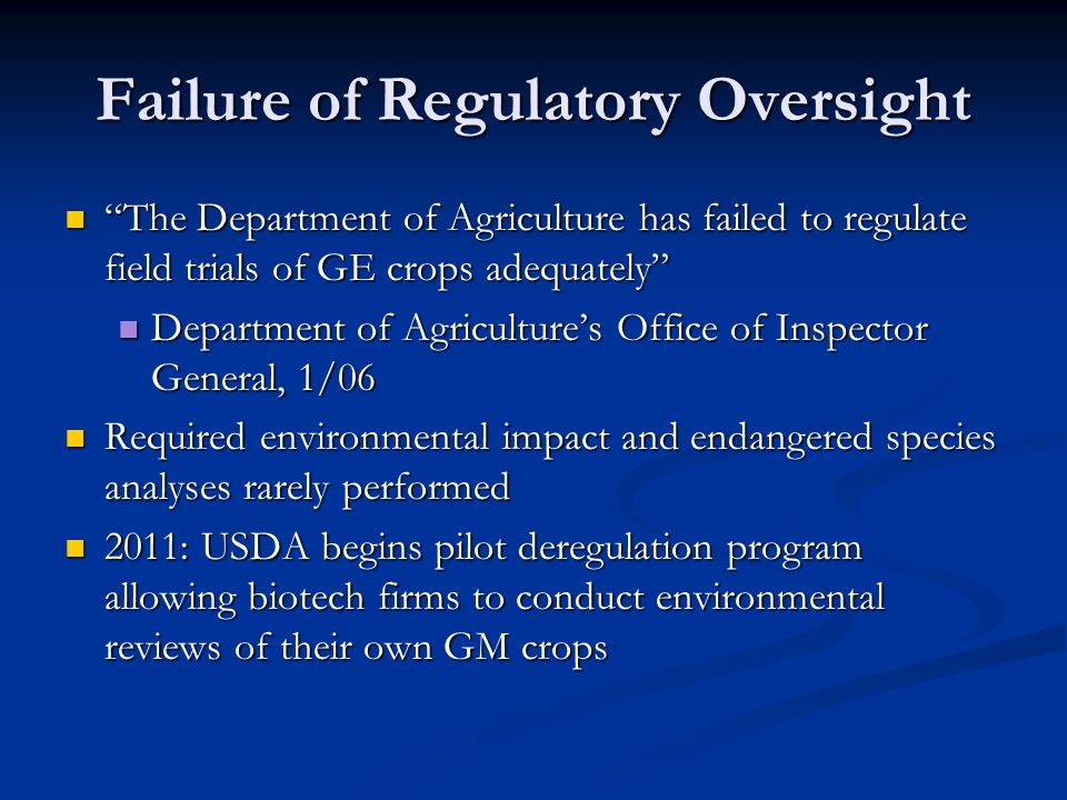 Failure of Regulatory Oversight The Department of Agriculture has failed to regulate field trials of GE crops adequately The Department of Agriculture has failed to regulate field trials of GE crops adequately Department of Agriculture's Office of Inspector General, 1/06 Department of Agriculture's Office of Inspector General, 1/06 Required environmental impact and endangered species analyses rarely performed Required environmental impact and endangered species analyses rarely performed 2011: USDA begins pilot deregulation program allowing biotech firms to conduct environmental reviews of their own GM crops 2011: USDA begins pilot deregulation program allowing biotech firms to conduct environmental reviews of their own GM crops