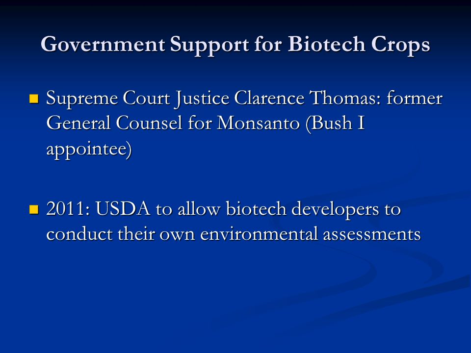 Government Support for Biotech Crops Supreme Court Justice Clarence Thomas: former General Counsel for Monsanto (Bush I appointee) Supreme Court Justice Clarence Thomas: former General Counsel for Monsanto (Bush I appointee) 2011: USDA to allow biotech developers to conduct their own environmental assessments 2011: USDA to allow biotech developers to conduct their own environmental assessments