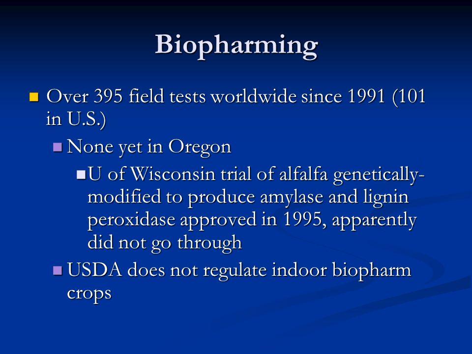 Biopharming Over 395 field tests worldwide since 1991 (101 in U.S.) Over 395 field tests worldwide since 1991 (101 in U.S.) None yet in Oregon None yet in Oregon U of Wisconsin trial of alfalfa genetically- modified to produce amylase and lignin peroxidase approved in 1995, apparently did not go through U of Wisconsin trial of alfalfa genetically- modified to produce amylase and lignin peroxidase approved in 1995, apparently did not go through USDA does not regulate indoor biopharm crops USDA does not regulate indoor biopharm crops
