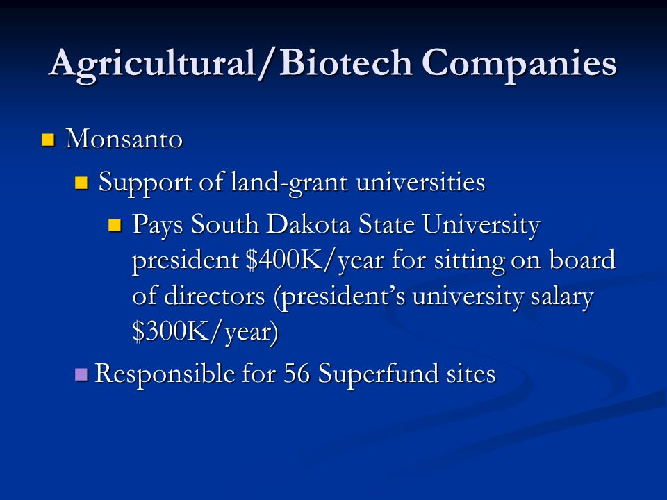 Agricultural/Biotech Companies Monsanto Monsanto Support of land-grant universities Support of land-grant universities Pays South Dakota State University president $400K/year for sitting on board of directors (president's university salary $300K/year) Pays South Dakota State University president $400K/year for sitting on board of directors (president's university salary $300K/year) Responsible for 56 Superfund sites Responsible for 56 Superfund sites