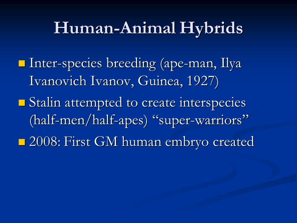 Human-Animal Hybrids Inter-species breeding (ape-man, Ilya Ivanovich Ivanov, Guinea, 1927) Inter-species breeding (ape-man, Ilya Ivanovich Ivanov, Guinea, 1927) Stalin attempted to create interspecies (half-men/half-apes) super-warriors Stalin attempted to create interspecies (half-men/half-apes) super-warriors 2008: First GM human embryo created 2008: First GM human embryo created