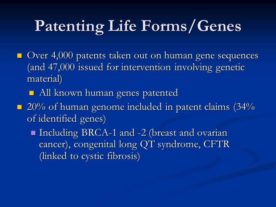 Patenting Life Forms/Genes Over 4,000 patents taken out on human gene sequences (and 47,000 issued for intervention involving genetic material) Over 4,000 patents taken out on human gene sequences (and 47,000 issued for intervention involving genetic material) All known human genes patented All known human genes patented 20% of human genome included in patent claims (34% of identified genes) 20% of human genome included in patent claims (34% of identified genes) Including BRCA-1 and -2 (breast and ovarian cancer), congenital long QT syndrome, CFTR (linked to cystic fibrosis) Including BRCA-1 and -2 (breast and ovarian cancer), congenital long QT syndrome, CFTR (linked to cystic fibrosis)