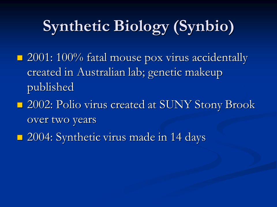 Synthetic Biology (Synbio) 2001: 100% fatal mouse pox virus accidentally created in Australian lab; genetic makeup published 2001: 100% fatal mouse pox virus accidentally created in Australian lab; genetic makeup published 2002: Polio virus created at SUNY Stony Brook over two years 2002: Polio virus created at SUNY Stony Brook over two years 2004: Synthetic virus made in 14 days 2004: Synthetic virus made in 14 days