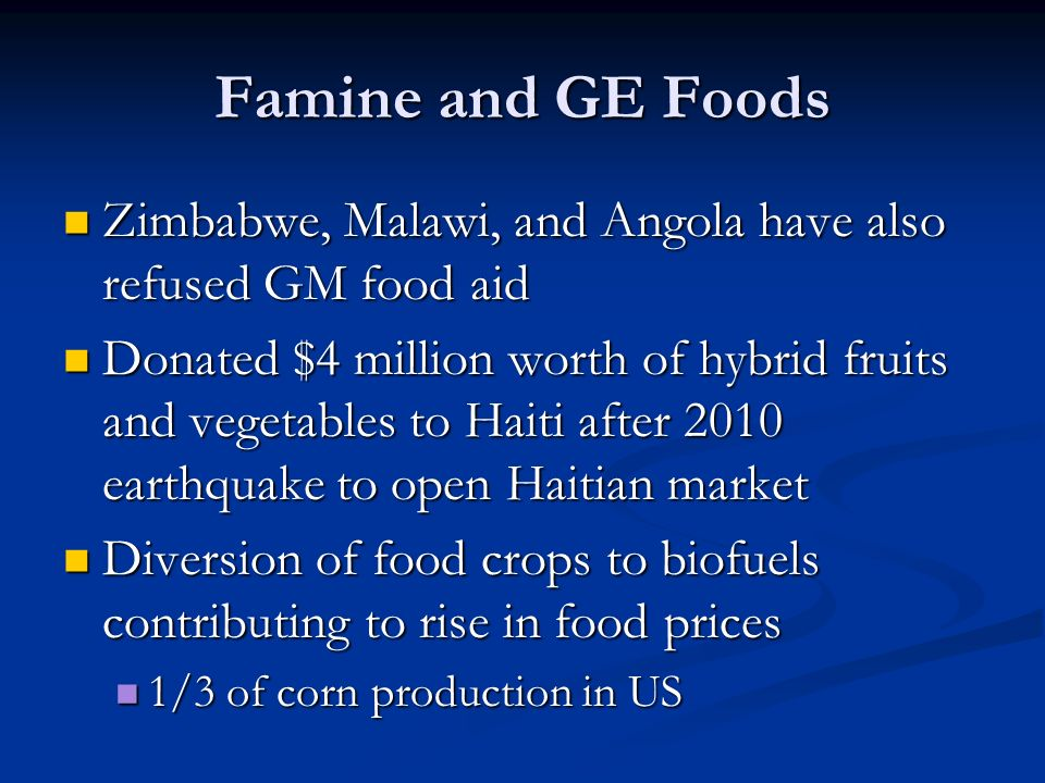 Famine and GE Foods Zimbabwe, Malawi, and Angola have also refused GM food aid Zimbabwe, Malawi, and Angola have also refused GM food aid Donated $4 million worth of hybrid fruits and vegetables to Haiti after 2010 earthquake to open Haitian market Donated $4 million worth of hybrid fruits and vegetables to Haiti after 2010 earthquake to open Haitian market Diversion of food crops to biofuels contributing to rise in food prices Diversion of food crops to biofuels contributing to rise in food prices 1/3 of corn production in US 1/3 of corn production in US