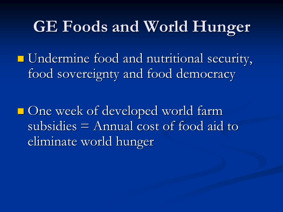 GE Foods and World Hunger Undermine food and nutritional security, food sovereignty and food democracy Undermine food and nutritional security, food sovereignty and food democracy One week of developed world farm subsidies = Annual cost of food aid to eliminate world hunger One week of developed world farm subsidies = Annual cost of food aid to eliminate world hunger
