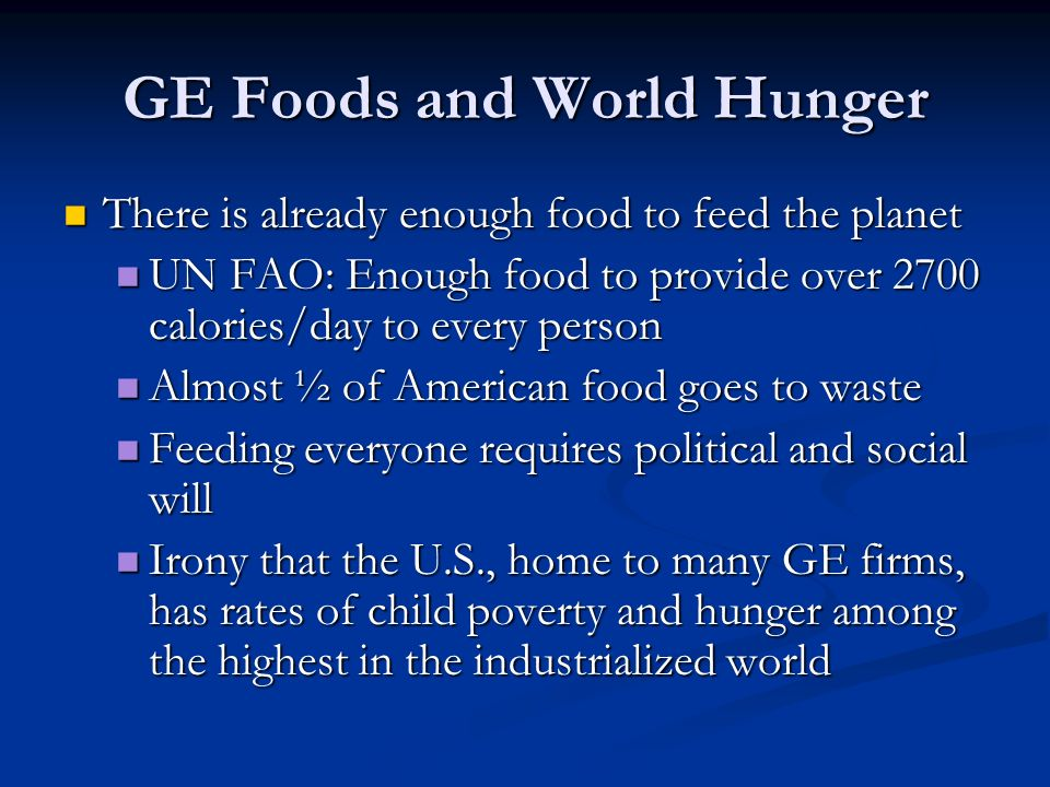 GE Foods and World Hunger There is already enough food to feed the planet There is already enough food to feed the planet UN FAO: Enough food to provide over 2700 calories/day to every person UN FAO: Enough food to provide over 2700 calories/day to every person Almost ½ of American food goes to waste Almost ½ of American food goes to waste Feeding everyone requires political and social will Feeding everyone requires political and social will Irony that the U.S., home to many GE firms, has rates of child poverty and hunger among the highest in the industrialized world Irony that the U.S., home to many GE firms, has rates of child poverty and hunger among the highest in the industrialized world