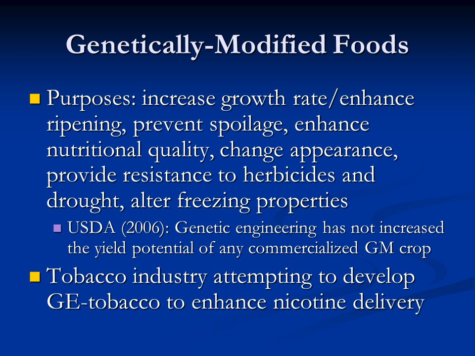 Genetically-Modified Foods Purposes: increase growth rate/enhance ripening, prevent spoilage, enhance nutritional quality, change appearance, provide resistance to herbicides and drought, alter freezing properties Purposes: increase growth rate/enhance ripening, prevent spoilage, enhance nutritional quality, change appearance, provide resistance to herbicides and drought, alter freezing properties USDA (2006): Genetic engineering has not increased the yield potential of any commercialized GM crop USDA (2006): Genetic engineering has not increased the yield potential of any commercialized GM crop Tobacco industry attempting to develop GE-tobacco to enhance nicotine delivery Tobacco industry attempting to develop GE-tobacco to enhance nicotine delivery