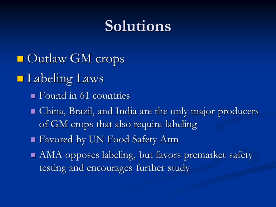 Solutions Outlaw GM crops Outlaw GM crops Labeling Laws Labeling Laws Found in 61 countries Found in 61 countries China, Brazil, and India are the only major producers of GM crops that also require labeling China, Brazil, and India are the only major producers of GM crops that also require labeling Favored by UN Food Safety Arm Favored by UN Food Safety Arm AMA opposes labeling, but favors premarket safety testing and encourages further study AMA opposes labeling, but favors premarket safety testing and encourages further study