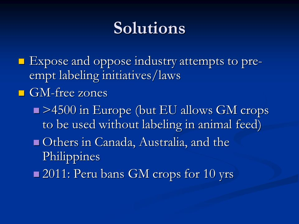Solutions Expose and oppose industry attempts to pre- empt labeling initiatives/laws Expose and oppose industry attempts to pre- empt labeling initiatives/laws GM-free zones GM-free zones >4500 in Europe (but EU allows GM crops to be used without labeling in animal feed) >4500 in Europe (but EU allows GM crops to be used without labeling in animal feed) Others in Canada, Australia, and the Philippines Others in Canada, Australia, and the Philippines 2011: Peru bans GM crops for 10 yrs 2011: Peru bans GM crops for 10 yrs