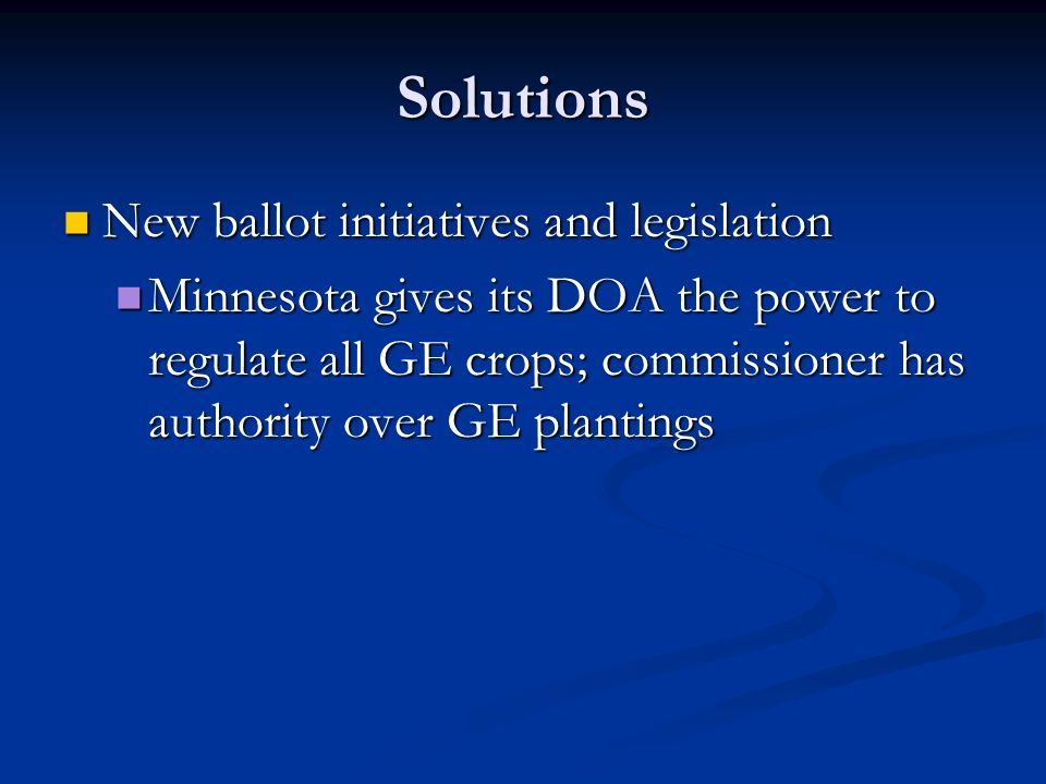 Solutions New ballot initiatives and legislation New ballot initiatives and legislation Minnesota gives its DOA the power to regulate all GE crops; commissioner has authority over GE plantings Minnesota gives its DOA the power to regulate all GE crops; commissioner has authority over GE plantings