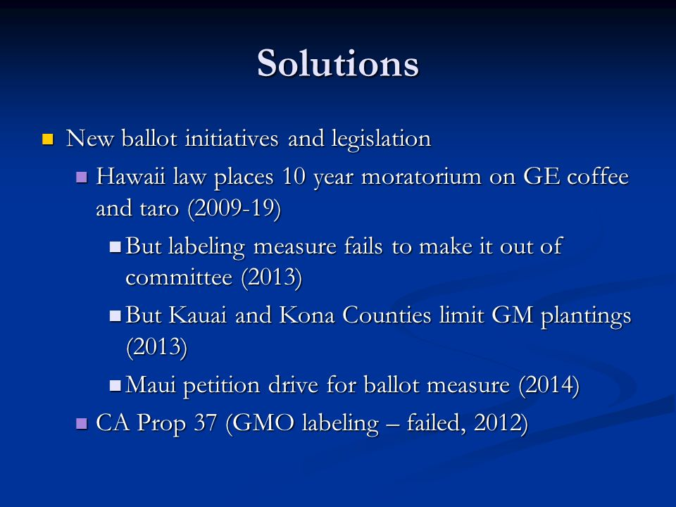 Solutions New ballot initiatives and legislation New ballot initiatives and legislation Hawaii law places 10 year moratorium on GE coffee and taro (2009-19) Hawaii law places 10 year moratorium on GE coffee and taro (2009-19) But labeling measure fails to make it out of committee (2013) But labeling measure fails to make it out of committee (2013) But Kauai and Kona Counties limit GM plantings (2013) But Kauai and Kona Counties limit GM plantings (2013) Maui petition drive for ballot measure (2014) Maui petition drive for ballot measure (2014) CA Prop 37 (GMO labeling – failed, 2012) CA Prop 37 (GMO labeling – failed, 2012)