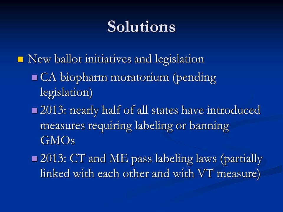 Solutions New ballot initiatives and legislation New ballot initiatives and legislation CA biopharm moratorium (pending legislation) CA biopharm moratorium (pending legislation) 2013: nearly half of all states have introduced measures requiring labeling or banning GMOs 2013: nearly half of all states have introduced measures requiring labeling or banning GMOs 2013: CT and ME pass labeling laws (partially linked with each other and with VT measure) 2013: CT and ME pass labeling laws (partially linked with each other and with VT measure)