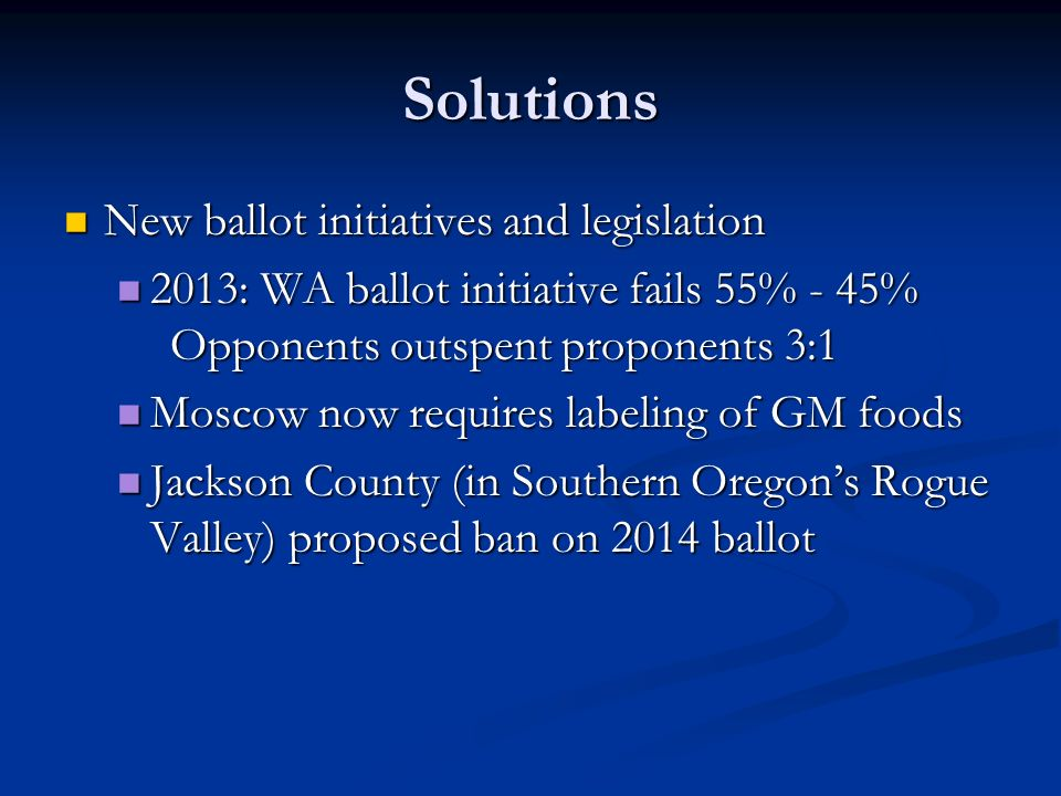 Solutions New ballot initiatives and legislation New ballot initiatives and legislation 2013: WA ballot initiative fails 55% - 45% Opponents outspent proponents 3:1 2013: WA ballot initiative fails 55% - 45% Opponents outspent proponents 3:1 Moscow now requires labeling of GM foods Moscow now requires labeling of GM foods Jackson County (in Southern Oregon's Rogue Valley) proposed ban on 2014 ballot Jackson County (in Southern Oregon's Rogue Valley) proposed ban on 2014 ballot