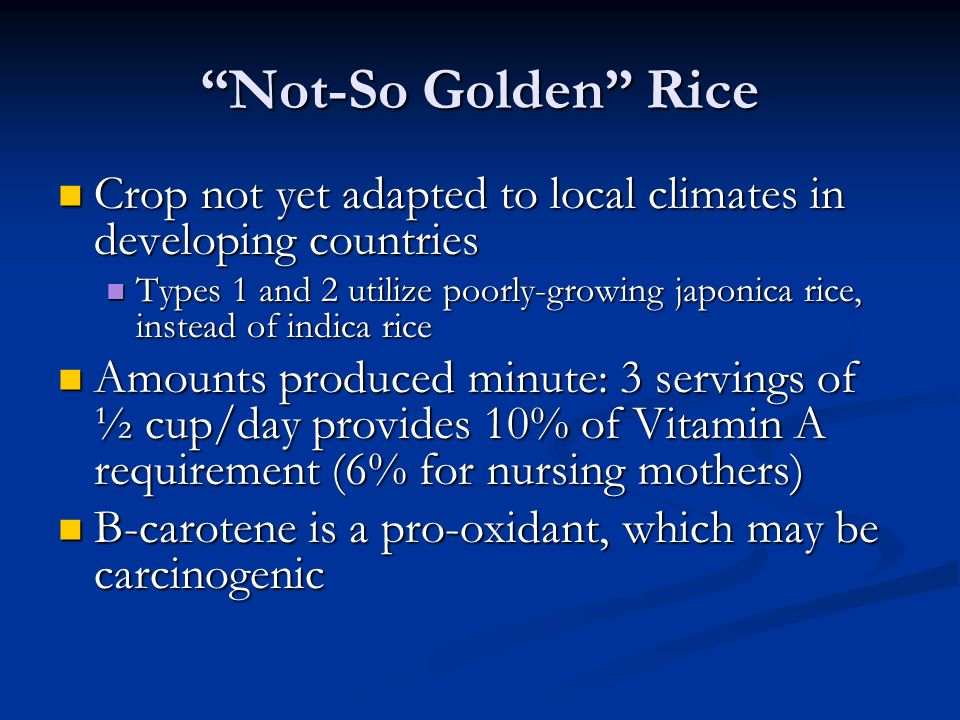 Not-So Golden Rice Crop not yet adapted to local climates in developing countries Crop not yet adapted to local climates in developing countries Types 1 and 2 utilize poorly-growing japonica rice, instead of indica rice Types 1 and 2 utilize poorly-growing japonica rice, instead of indica rice Amounts produced minute: 3 servings of ½ cup/day provides 10% of Vitamin A requirement (6% for nursing mothers) Amounts produced minute: 3 servings of ½ cup/day provides 10% of Vitamin A requirement (6% for nursing mothers) Β-carotene is a pro-oxidant, which may be carcinogenic Β-carotene is a pro-oxidant, which may be carcinogenic