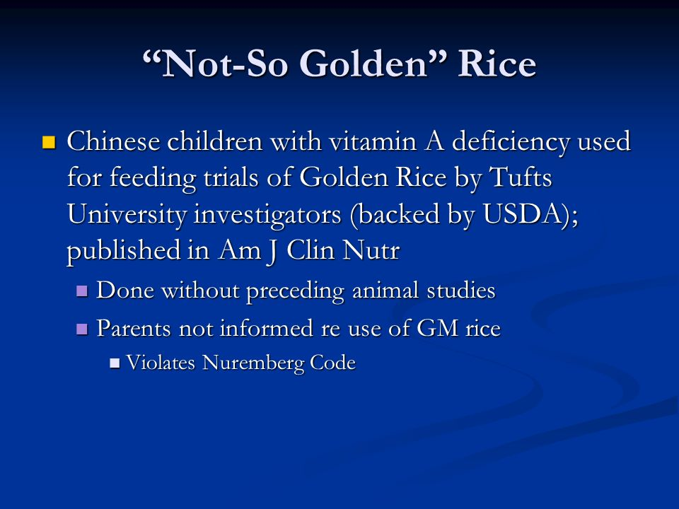 Not-So Golden Rice Chinese children with vitamin A deficiency used for feeding trials of Golden Rice by Tufts University investigators (backed by USDA); published in Am J Clin Nutr Chinese children with vitamin A deficiency used for feeding trials of Golden Rice by Tufts University investigators (backed by USDA); published in Am J Clin Nutr Done without preceding animal studies Done without preceding animal studies Parents not informed re use of GM rice Parents not informed re use of GM rice Violates Nuremberg Code Violates Nuremberg Code