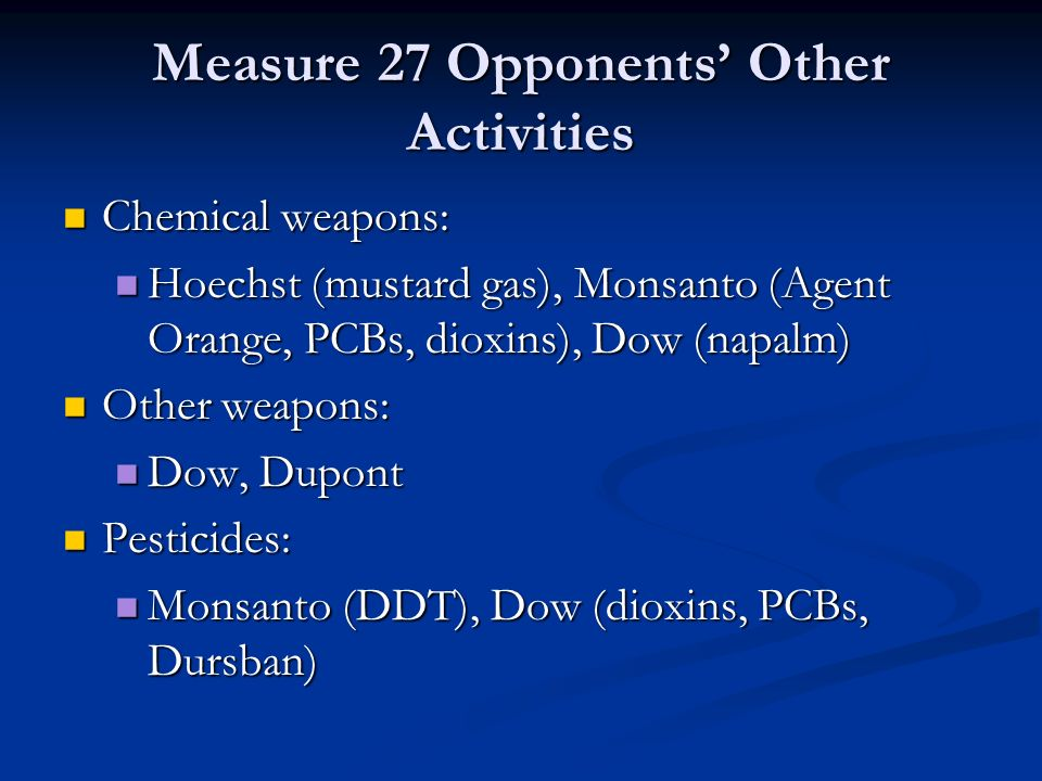 Measure 27 Opponents' Other Activities Chemical weapons: Chemical weapons: Hoechst (mustard gas), Monsanto (Agent Orange, PCBs, dioxins), Dow (napalm) Hoechst (mustard gas), Monsanto (Agent Orange, PCBs, dioxins), Dow (napalm) Other weapons: Other weapons: Dow, Dupont Dow, Dupont Pesticides: Pesticides: Monsanto (DDT), Dow (dioxins, PCBs, Dursban) Monsanto (DDT), Dow (dioxins, PCBs, Dursban)