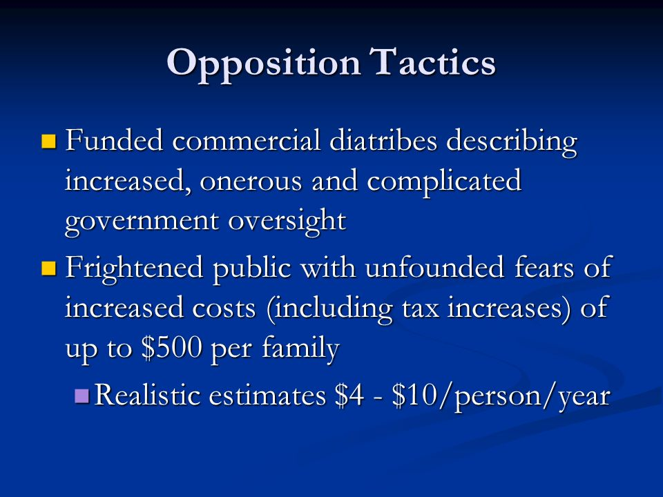 Opposition Tactics Funded commercial diatribes describing increased, onerous and complicated government oversight Funded commercial diatribes describing increased, onerous and complicated government oversight Frightened public with unfounded fears of increased costs (including tax increases) of up to $500 per family Frightened public with unfounded fears of increased costs (including tax increases) of up to $500 per family Realistic estimates $4 - $10/person/year Realistic estimates $4 - $10/person/year