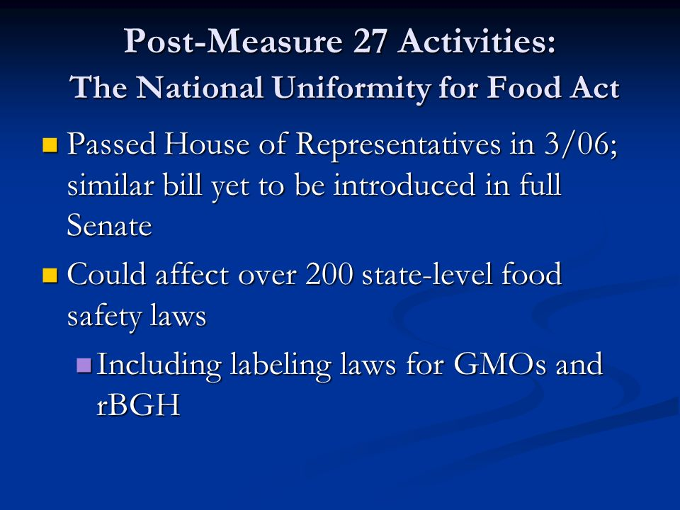 Post-Measure 27 Activities: The National Uniformity for Food Act Passed House of Representatives in 3/06; similar bill yet to be introduced in full Senate Passed House of Representatives in 3/06; similar bill yet to be introduced in full Senate Could affect over 200 state-level food safety laws Could affect over 200 state-level food safety laws Including labeling laws for GMOs and rBGH Including labeling laws for GMOs and rBGH