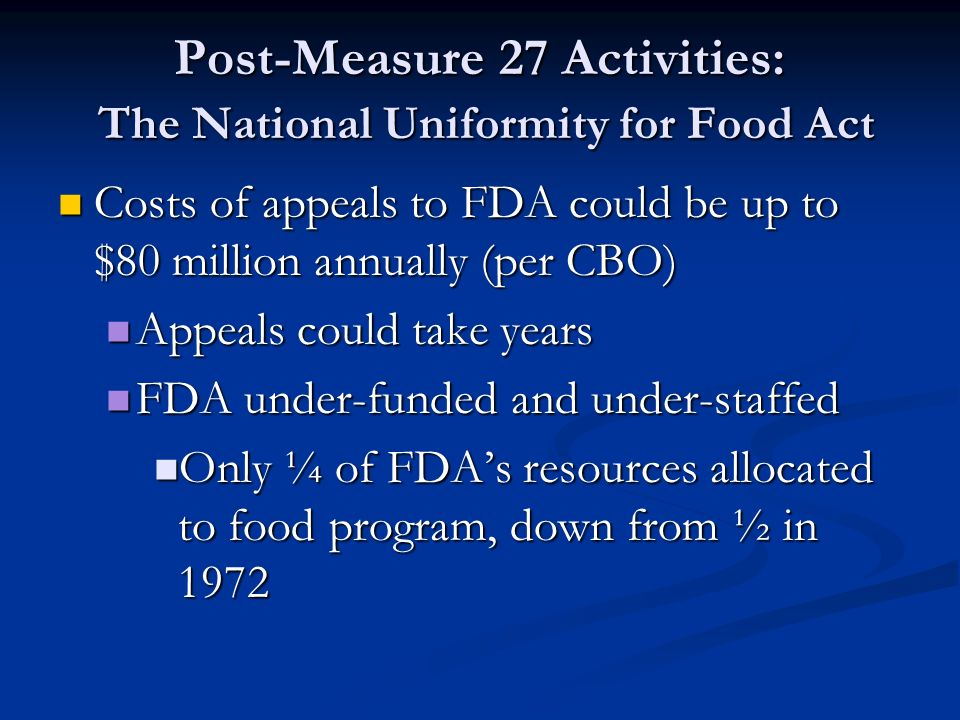 Post-Measure 27 Activities: The National Uniformity for Food Act Costs of appeals to FDA could be up to $80 million annually (per CBO) Costs of appeals to FDA could be up to $80 million annually (per CBO) Appeals could take years Appeals could take years FDA under-funded and under-staffed FDA under-funded and under-staffed Only ¼ of FDA's resources allocated to food program, down from ½ in 1972 Only ¼ of FDA's resources allocated to food program, down from ½ in 1972