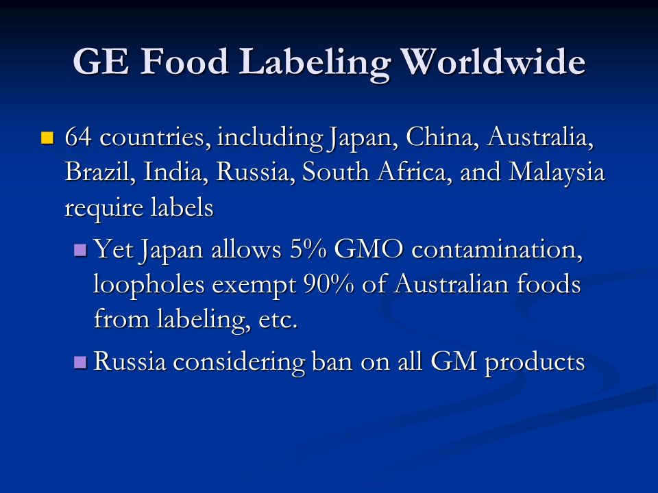 GE Food Labeling Worldwide 64 countries, including Japan, China, Australia, Brazil, India, Russia, South Africa, and Malaysia require labels 64 countries, including Japan, China, Australia, Brazil, India, Russia, South Africa, and Malaysia require labels Yet Japan allows 5% GMO contamination, loopholes exempt 90% of Australian foods from labeling, etc.