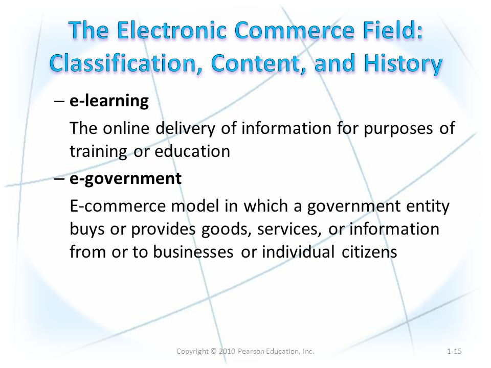 Copyright © 2010 Pearson Education, Inc. – e-learning The online delivery of information for purposes of training or education – e-government E-commer