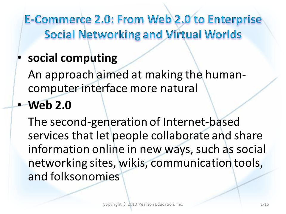 Copyright © 2010 Pearson Education, Inc. social computing An approach aimed at making the human- computer interface more natural Web 2.0 The second-ge
