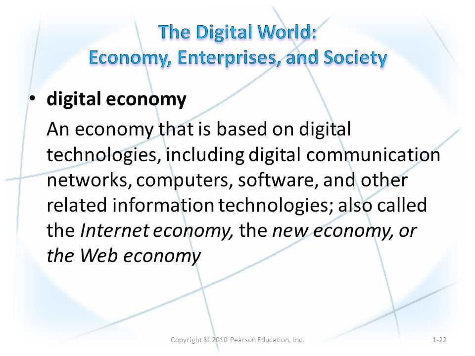 Copyright © 2010 Pearson Education, Inc. digital economy An economy that is based on digital technologies, including digital communication networks, c