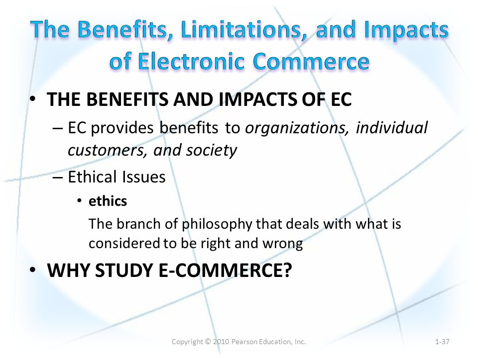 Copyright © 2010 Pearson Education, Inc. THE BENEFITS AND IMPACTS OF EC – EC provides benefits to organizations, individual customers, and society – E