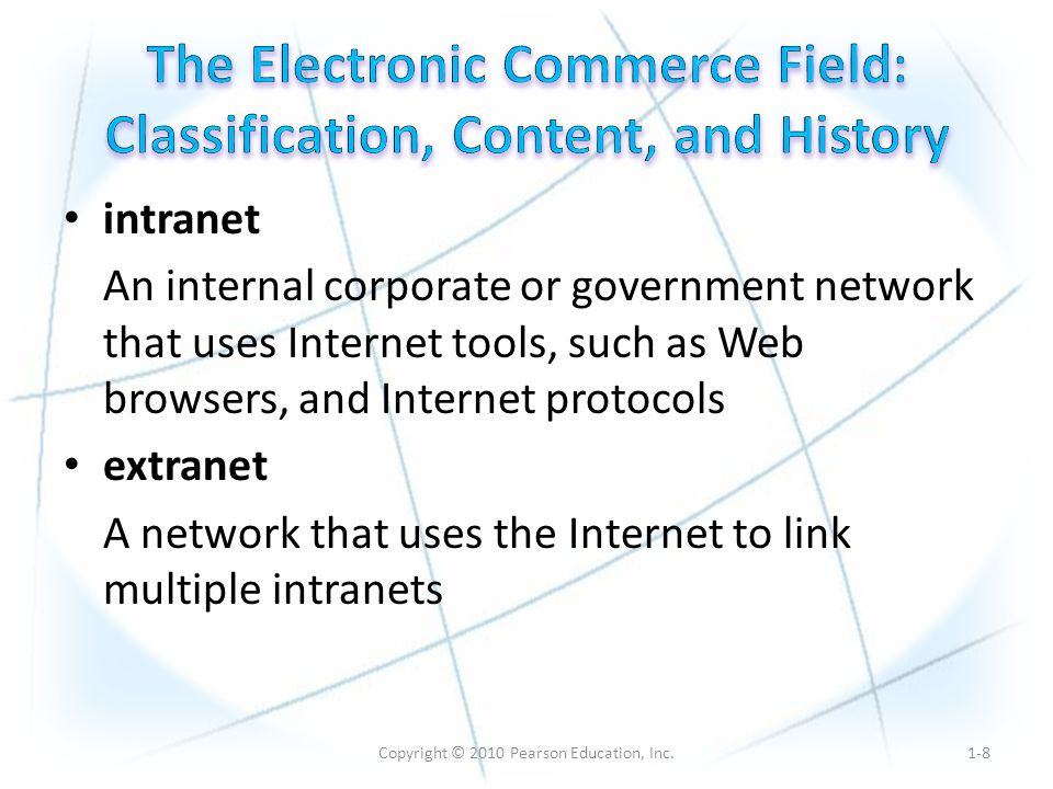 Copyright © 2010 Pearson Education, Inc. intranet An internal corporate or government network that uses Internet tools, such as Web browsers, and Inte