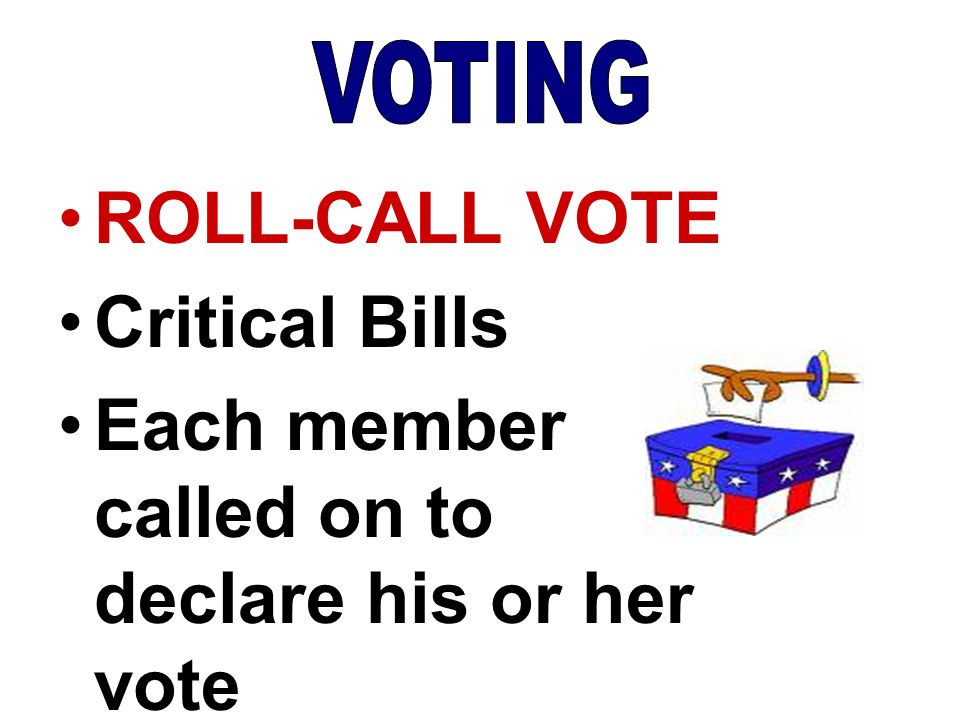 ROLL-CALL VOTE Critical Bills Each member called on to declare his or her vote