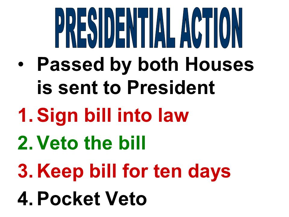 Passed by both Houses is sent to President 1.Sign bill into law 2.Veto the bill 3.Keep bill for ten days 4.Pocket Veto