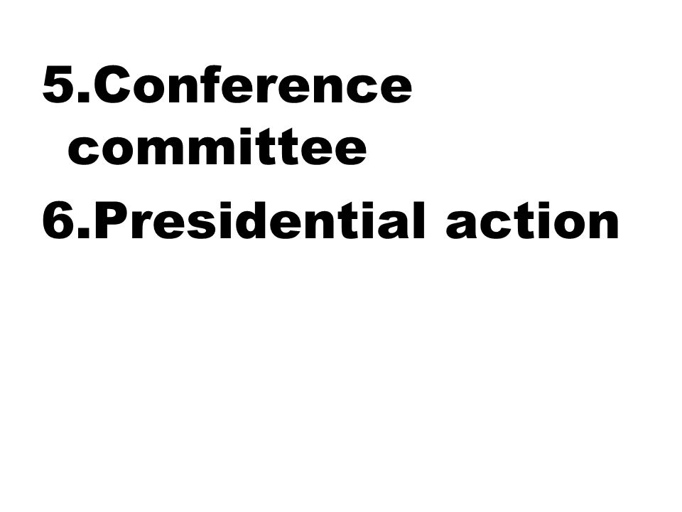 5.Conference committee 6.Presidential action